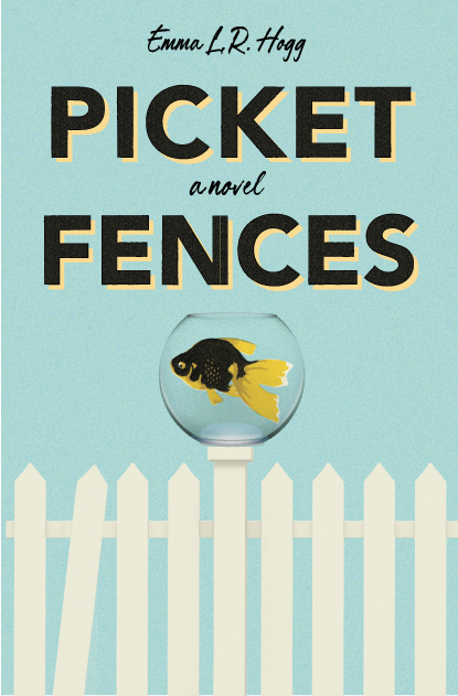 Picket Fences: A Novel by Emma L.R. Hogg